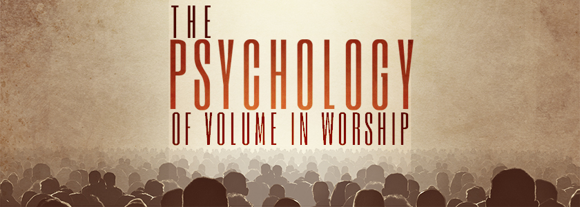 The Psychology of Volume in Worship
