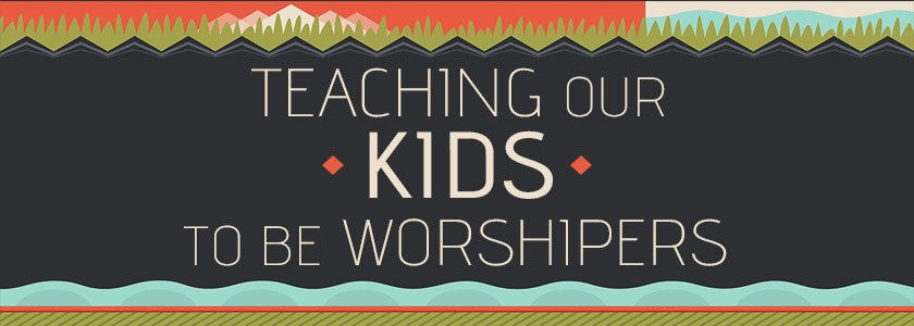 Teaching Our Kids to be Worshipers